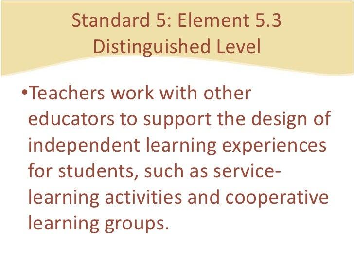 Standard 5: Element 5.3DistinguishedLevel<br />Teachersworkwithothereducators to support the design of independentlearning...