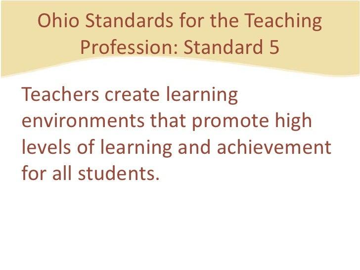 Ohio Standards for the Teaching Profession: Standard 5<br />Teacherscreatelearningenvironmentsthatpromotehighlevels of lea...