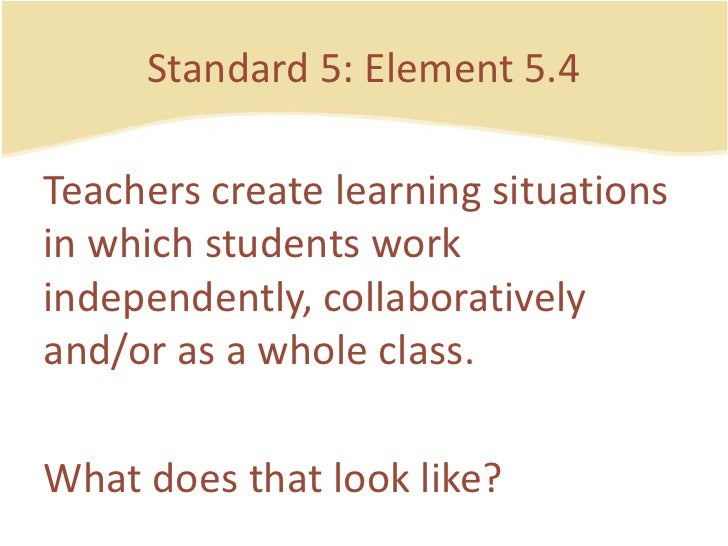 Standard 5: Element 5.4<br />Teacherscreatelearning situations in whichstudentsworkindependently, collaboratively and/or a...