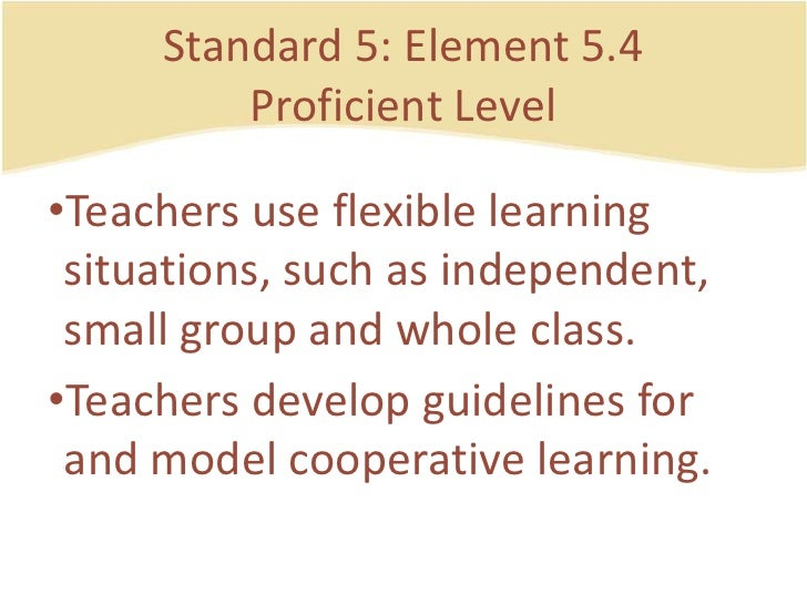 Standard 5: Element 5.4ProficientLevel<br />Teachers use flexible learning situations, such as independent, small group an...