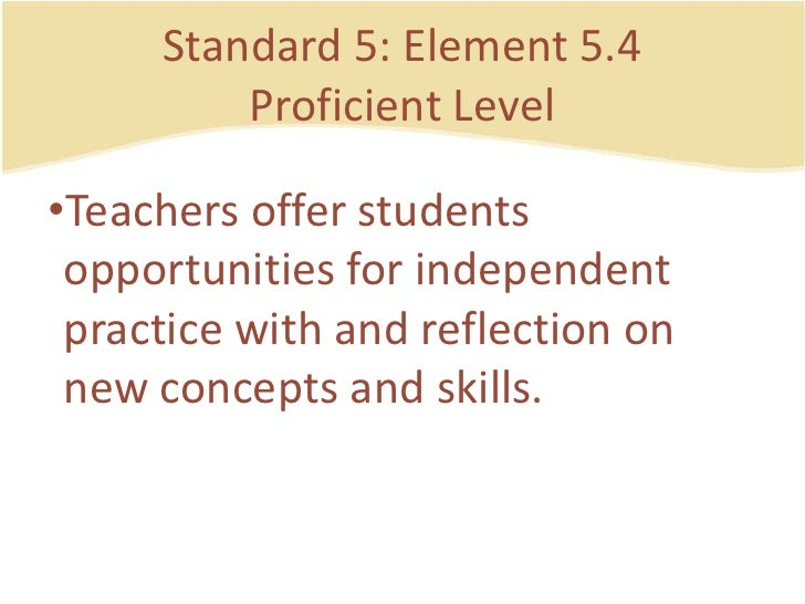 Standard 5: Element 5.4ProficientLevel<br />Teachersofferstudentsopportunities for independent practice with and reflectio...