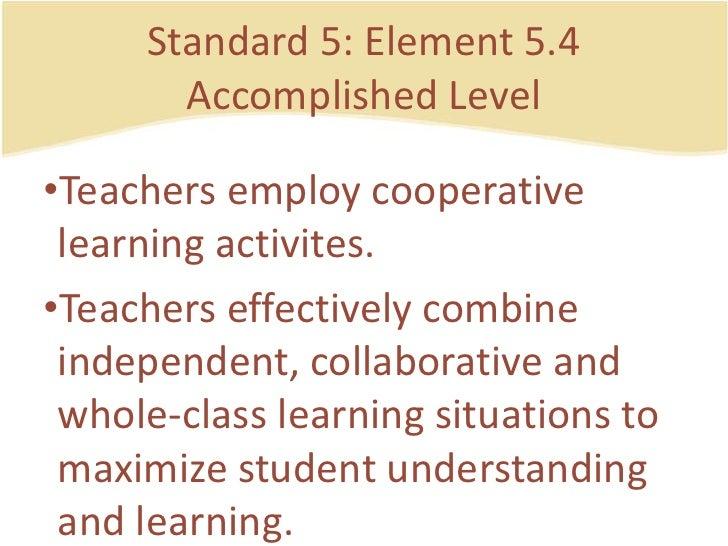 Standard 5: Element 5.4AccomplishedLevel<br />Teachersemploycooperativelearningactivites.<br />Teacherseffectively combine...
