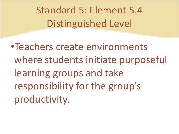 Standard 5: Element 5.4DistinguishedLevel<br />Teacherscreateenvironmentswherestudentsinitiatepurposefullearning groups an...