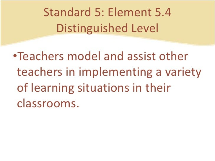 Standard 5: Element 5.4DistinguishedLevel<br />Teachers model and assistotherteachers in implementing a variety of learnin...