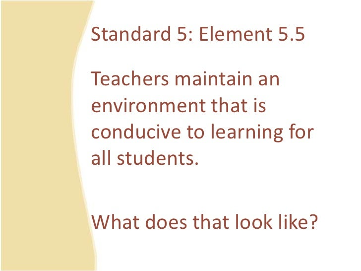 Standard 5: Element 5.5<br />Teachersmaintain an environmentthatisconducive to learning for all students.<br />Whatdoestha...