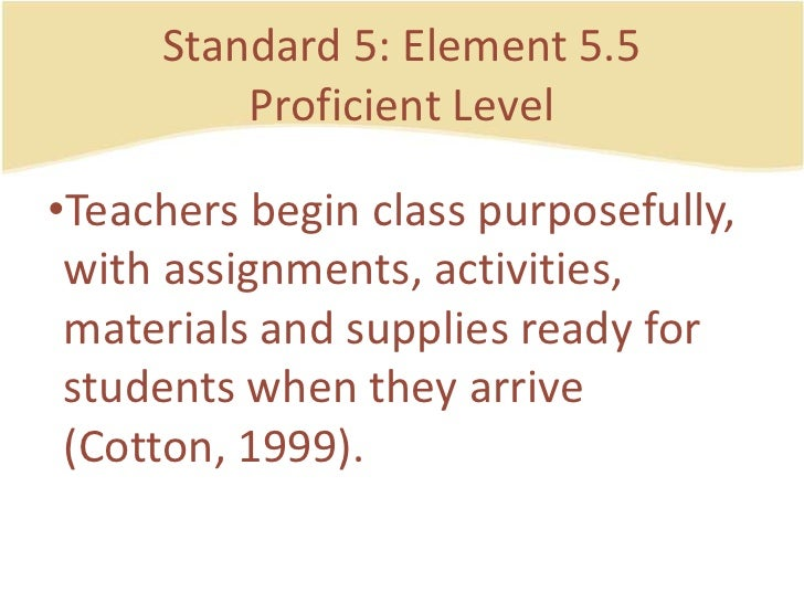 Standard 5: Element 5.5ProficientLevel<br />Teachersbegin class purposefully, withassignments, activities, materials and s...