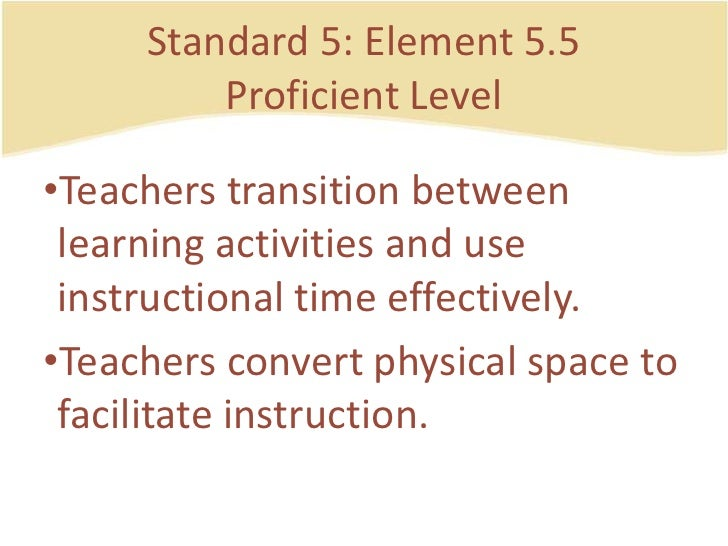 Standard 5: Element 5.5ProficientLevel<br />Teachers transition betweenlearningactivities and use instructional time effec...