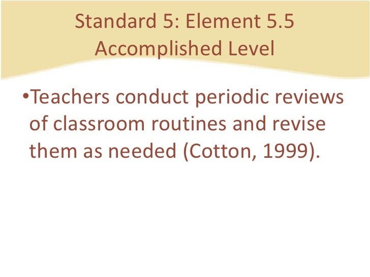 Standard 5: Element 5.5AccomplishedLevel<br />Teachersconductperiodicreviews of classroom routines and revisethem as neede...