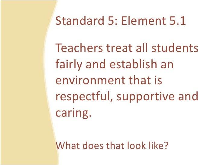 Standard 5: Element 5.1<br />Teacherstreat all studentsfairly and establish an environmentthatisrespectful, supportive and...