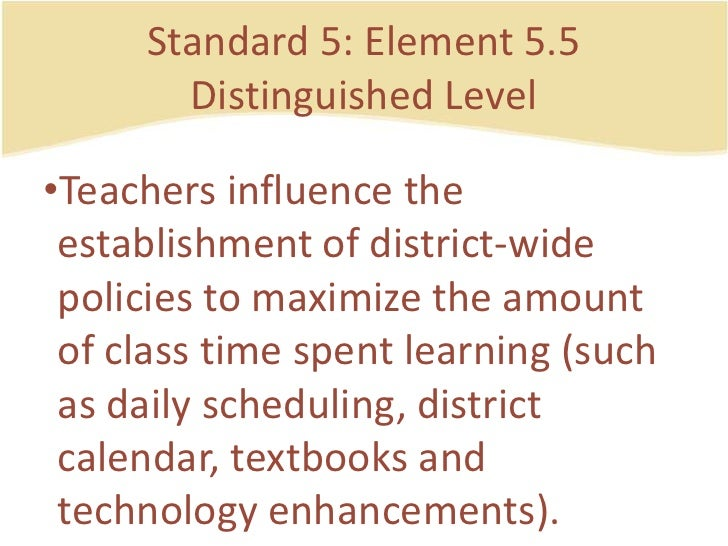 Standard 5: Element 5.5DistinguishedLevel<br />Teachers influence the establishment of district-widepolicies to maximize t...