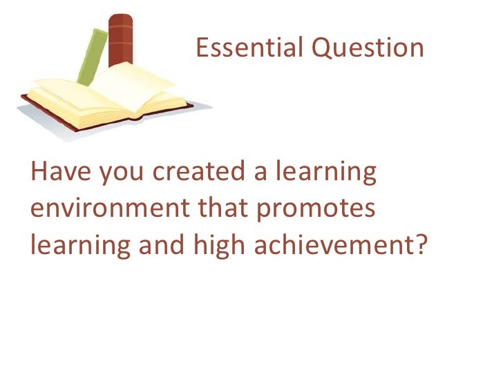 Essential Question<br />Have youcreated a learningenvironmentthatpromoteslearning and highachievement?<br />