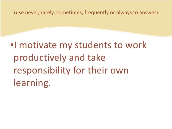 (use never, rarely, sometimes, frequently or always to answer)<br />I motivatemystudents to workproductively and takerespo...