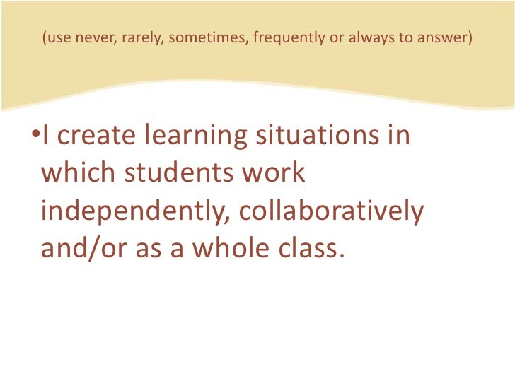 (use never, rarely, sometimes, frequently or always to answer)<br />I createlearning situations in whichstudentsworkindepe...