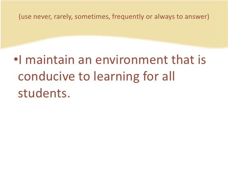 (use never, rarely, sometimes, frequently or always to answer)<br />I maintain an environmentthatisconducive to learning f...