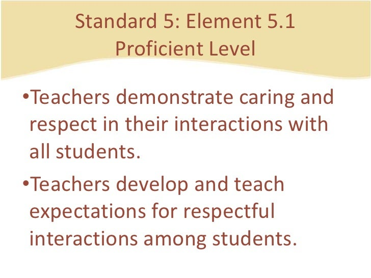 Standard 5: Element 5.1ProficientLevel<br />Teachersdemonstratecaring and respect in their interactions with all students....