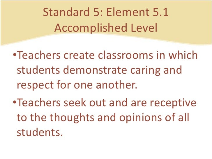 Standard 5: Element 5.1AccomplishedLevel<br />Teacherscreateclassrooms in whichstudentsdemonstratecaring and respect for o...