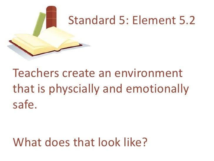 Standard 5: Element 5.2<br />Teacherscreate an environmentthatisphyscially and emotionallysafe.<br />Whatdoesthat look lik...