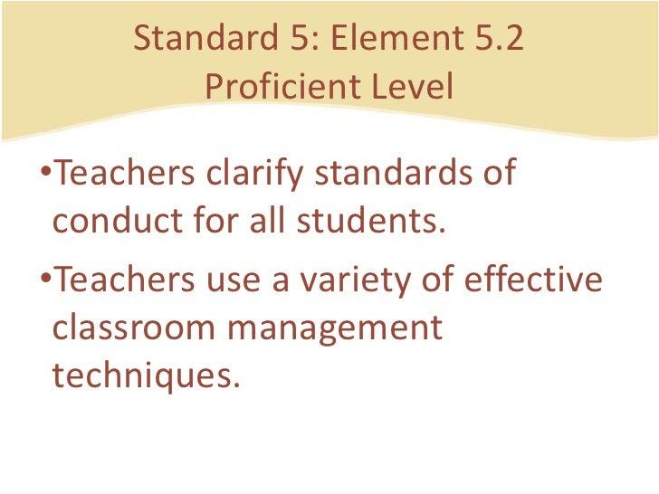 Standard 5: Element 5.2ProficientLevel<br />Teachersclarify standards of conduct for all students.<br />Teachers use a var...