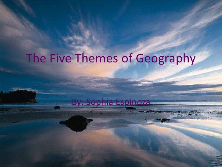 The Five Themes of Geography<br />By: Sophia Espinoza<br />
