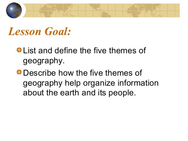 Lesson Goal: List and define the five themes of geography. Describe how the five themes of geography help organize informa...