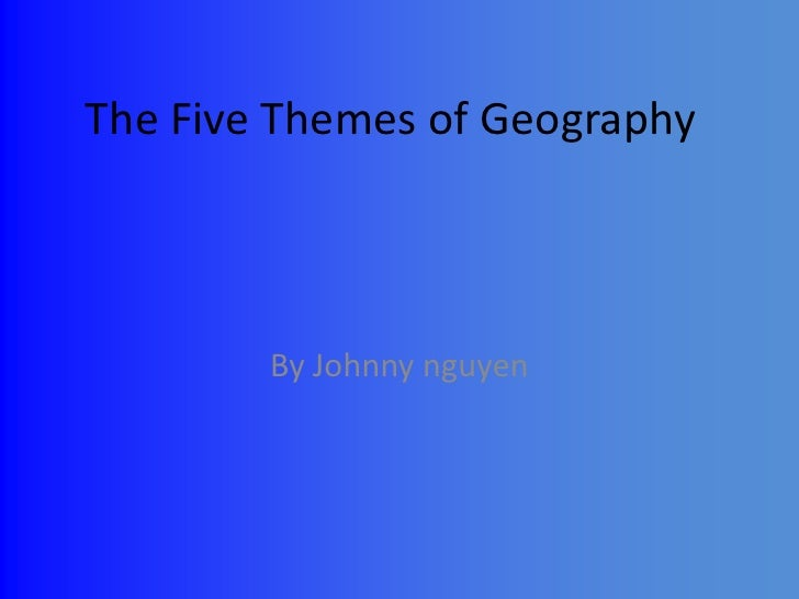 The Five Themes of Geography<br />By Johnny nguyen<br />
