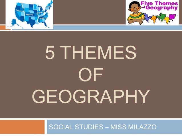 5 THEMES     OFGEOGRAPHY SOCIAL STUDIES – MISS MILAZZO