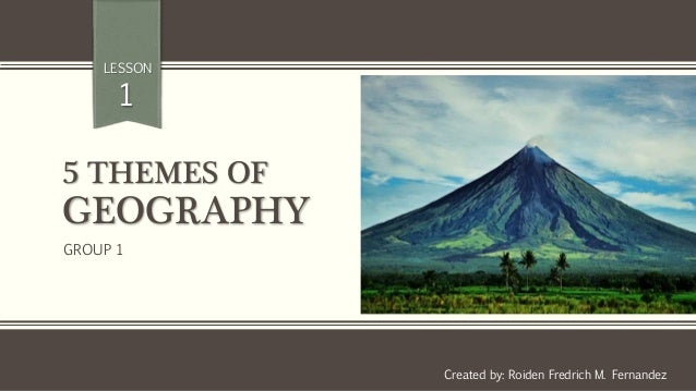 5 THEMES OF GEOGRAPHY Created by: Roiden Fredrich M. Fernandez LESSON 1 GROUP 1