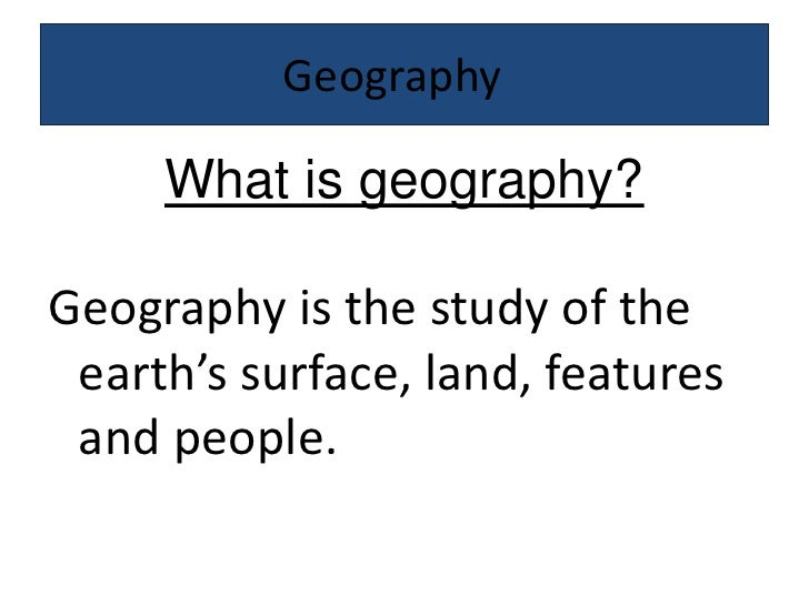 Geography	<br />What is geography?<br />Geography is the study of the earth's surface, land, features and people. <br />