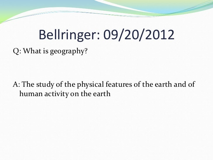 Bellringer: 09/20/2012Q: What is geography?A: The study of the physical features of the earth and of  human activity on th...