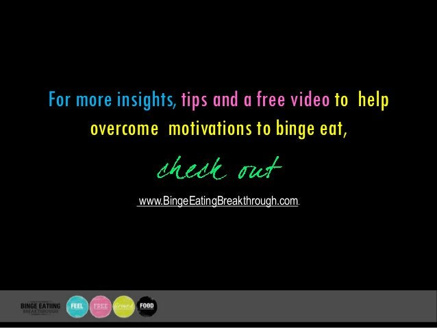 For more insights, tips and a free video to help overcome motivations to binge eat, www.BingeEatingBreakthrough.com.