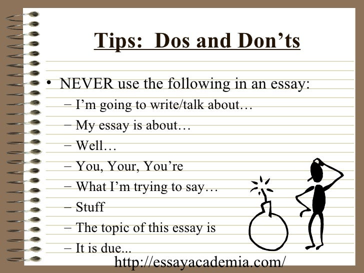 essay writing do and don ts The don'ts of essay writing now that you've learnt the major dos, let's move to some don'ts – the things you'd better avoid in essay writing don't overwhelm your essay with information and facts though essays should be meaningful and detailed, learn to filter the information and choose only important points.
