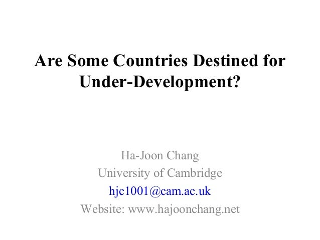 Are Some Countries Destined for Under-Development? Ha-Joon Chang University of Cambridge hjc1001@cam.ac.uk Website: www.ha...