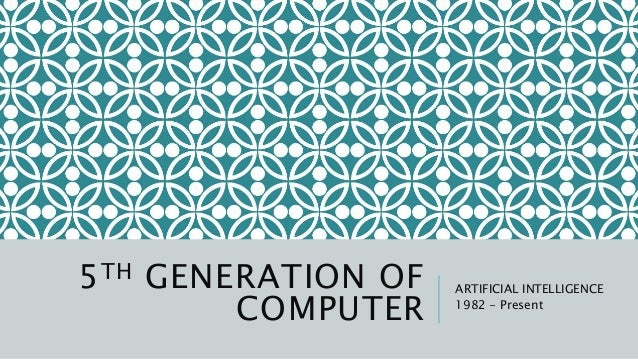 5TH GENERATION OF COMPUTER ARTIFICIAL INTELLIGENCE 1982 - Present