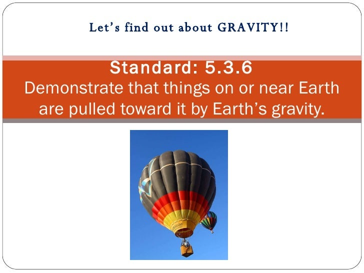 Standard: 5.3.6 Demonstrate that things on or near Earth are pulled toward it by Earth'sgravity. Let's find out about GRA...