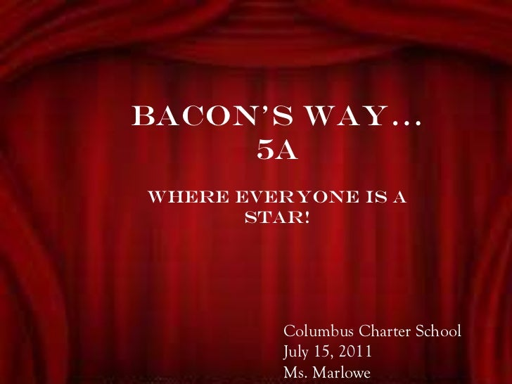 BACON'S WAY… 5A Where everyone is a STAR! Columbus Charter School July 15, 2011 Ms. Marlowe