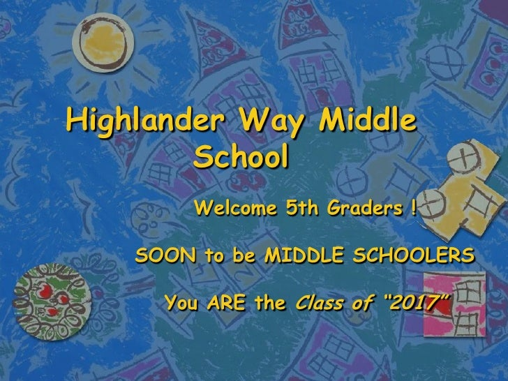"""Highlander Way Middle School Welcome 5th Graders ! SOON to be MIDDLE SCHOOLERS You ARE the  Class of """"2017"""""""