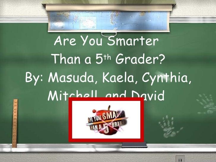 Are You Smarter  Than a 5 th  Grader? By: Masuda, Kaela, Cynthia, Mitchell, and David