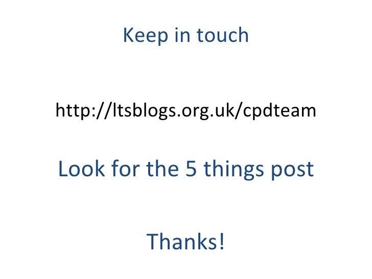 Keep in touch <ul><li>http://ltsblogs.org.uk/cpdteam </li></ul><ul><li>Look for the 5 things post </li></ul><ul><li>Thanks...