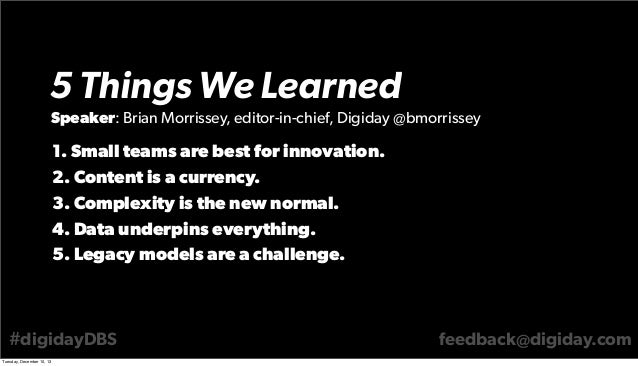 5 Things We Learned Speaker: Brian Morrissey, editor-in-chief, Digiday @bmorrissey  1. Small teams are best for innovation...