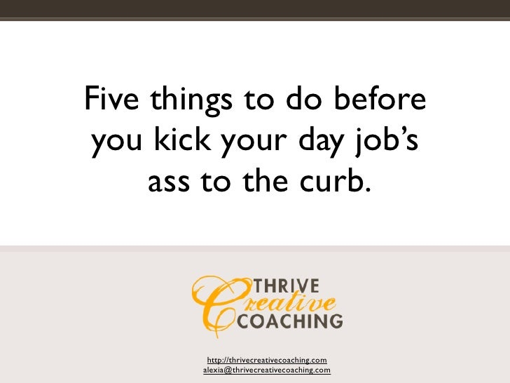 Five things to do before you kick your day job's      ass to the curb.             http://thrivecreativecoaching.com      ...