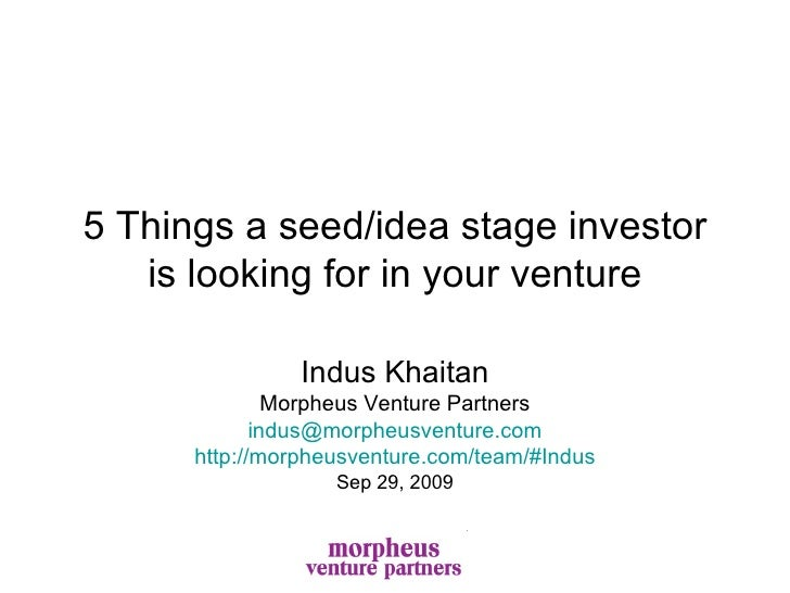 5 Things a seed/idea stage investor is looking for in your venture Indus Khaitan Morpheus Venture Partners [email_address]...