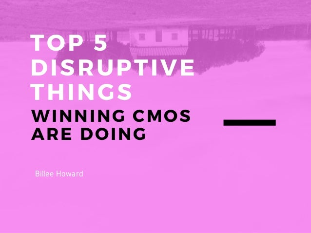 TOP 5 DISRUPTIVE THINGS WINNING CMOS ARE DOING Billee Howard