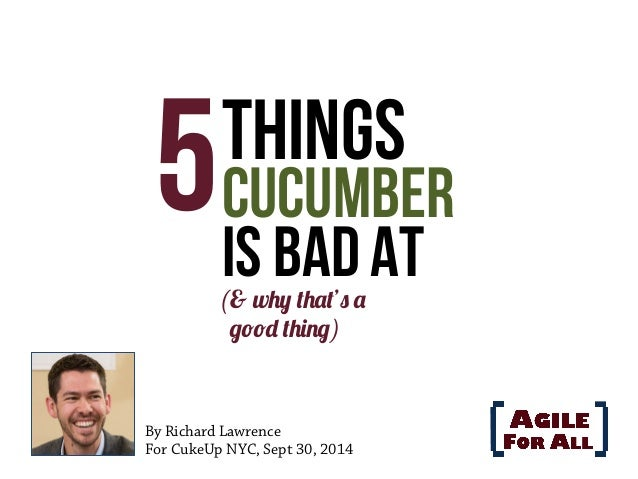 5 Things  Cucumber  Is Bad At  (& why that's a  good thing)  By Richard Lawrence  For CukeUp NYC, Sept 30, 2014