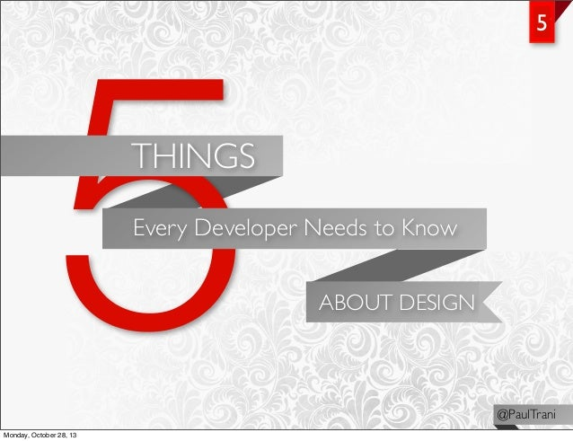 5  5  THINGS Every Developer Needs to Know ABOUT DESIGN  @PaulTrani Monday, October 28, 13
