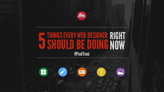 RIGHT NOW THINGS EVERY WEB DESIGNER SHOULD BE DOING @PaulTrani 5 T