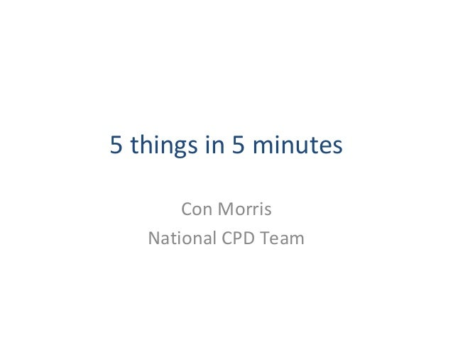 5 things in 5 minutes Con Morris National CPD Team