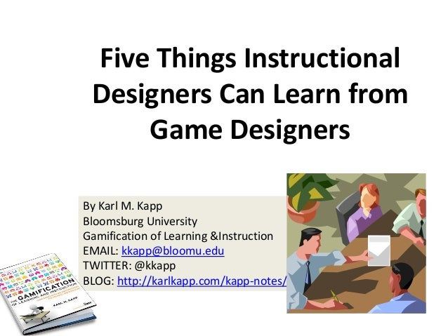 Five Things Instructional Designers Can Learn from Game Designers By Karl M. Kapp Bloomsburg University Gamification of Le...