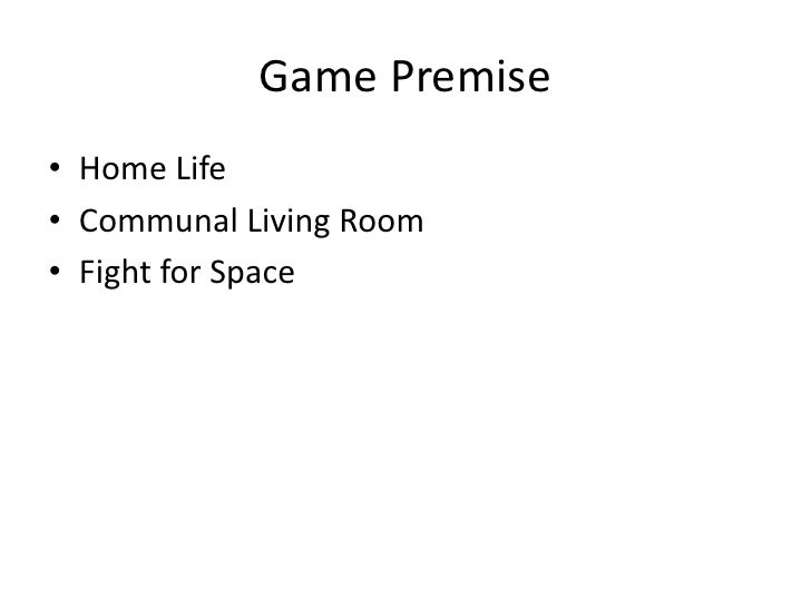 Game Premise<br />Home Life<br />Communal Living Room<br />Fight for Space<br />