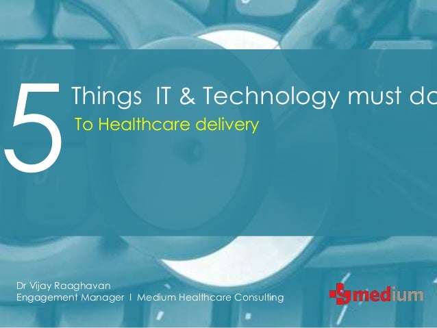 5          Things IT & Technology must do          To Healthcare deliveryDr Vijay RaaghavanEngagement Manager I Medium Hea...