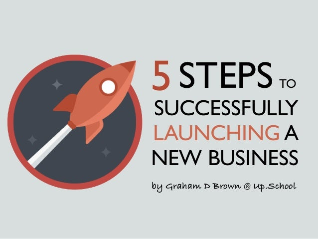 SUCCESSFULLY LAUNCHING A NEW BUSINESS 5STEPS TO by Graham D Brown @ Up.School